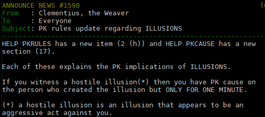 ANNOUNCE NEWS #1598                                            (05/12/2004 at 08:04)   From   : Clementius, the Weaver To     : Everyone Subject: PK rules update regarding ILLUSIONS -------------------------------------------------------------------------------------- HELP PKRULES has a new item (2 (h)) and HELP PKCAUSE has a new section (17).   Each of these explains the PK implications of ILLUSIONS.   If you witness a hostile illusion(*) then you have PK cause on the person who created the illusion but ONLY FOR ONE MINUTE.   (*) a hostile illusion is an illusion that appears to be an aggressive act against you.   Penned by my hand on the 5th of Scarlatan, in the year 363 AF.