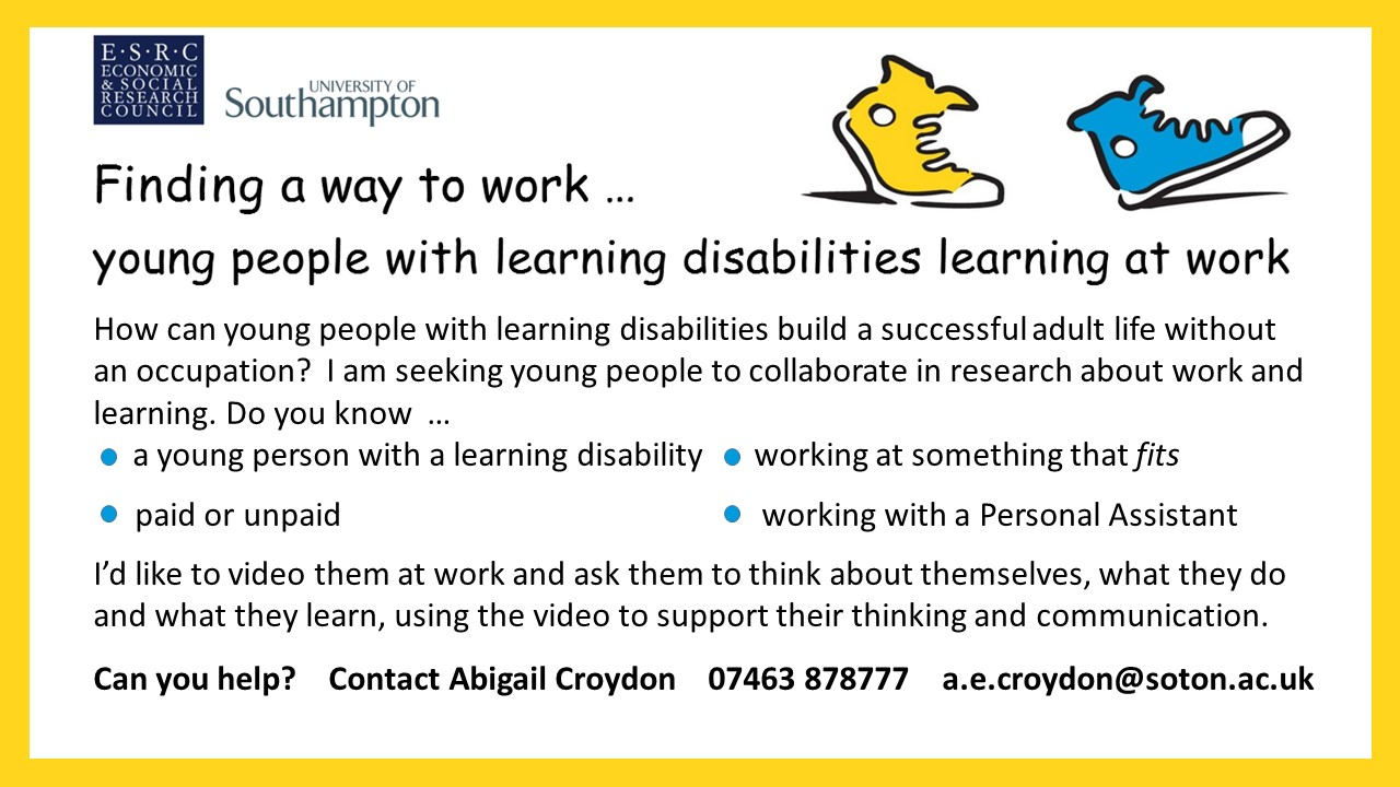 University of Southampton ESRC Economic  Social Research Council Finding a way to work Young people with learning disabilities learning at workHow can young people with learning disabilities build a successful adult life without an occupation I am seeking young people to collaborate in research about work and learningDo you knowa young person with a learning disabilitya young person working at something that fits paid or unpaida young person working with a personal assistantId like to video them at work and ask them to think about themselves what they do and what they learn using the video to support their thinking and communicationCan you help Contact Abigail Croydon 07463 878777 aecroydonsotonacuk