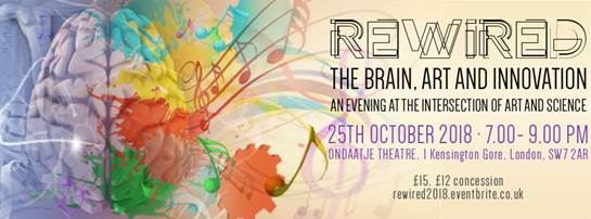Poster which reads Rewired The Brain Art and Innovation An evening at the intersection of art and science 25th October 2018 7 - 9pm Ondaatje Theatre 1 Kensington Gore London SW7 2AR 15 12 concession rewired2018eventbritecouk