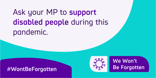 ask your MP to support disabled people during this pandemic, we won't be forgotten.