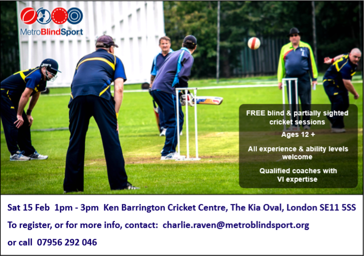 FREE blind  partially sighed cricket sessionsAges 12All experience  ability levels welcomeQualified coaches with VI expertiseSat 15 Feb 1pm - 3pmKen Barrington Cricket Centre The Kia Oval London SE11 5SSTo register or for more info contact charlieravenmetroblindsportorg or call 07956 292 046