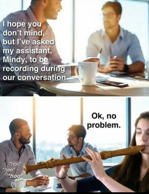 top photo a man is speaking to his colleague Text reads I hope you dont mind but Ive asked my assistant Mindy to be recording during our conversation Bottom photo Mindy is shown to be playing the musical instrument of a recorder whilst the colleague responds to the other man Text reads no problem