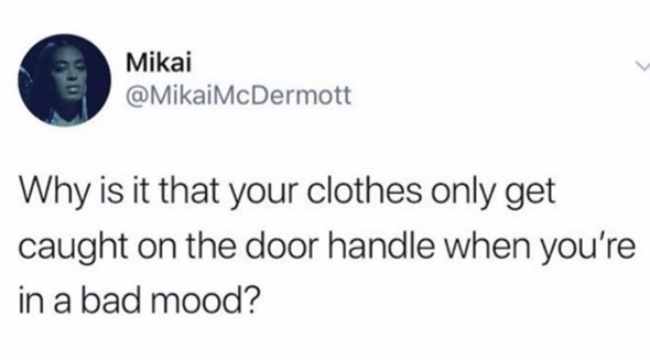 why is it that your clothes only get caught on the door handle when you're in a bad mood