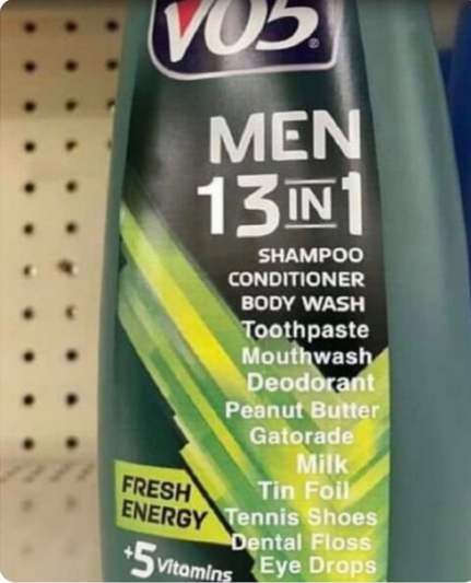 picture of VO5 men's 3 in 1 shampoo edited to say 13 in 1. Shampoo Conditioner Body wash Toothpaste Mouthwash Deodorant Peanut butter Gatorade Milk Tin foil Tennis shoes Dental floss Eye drops