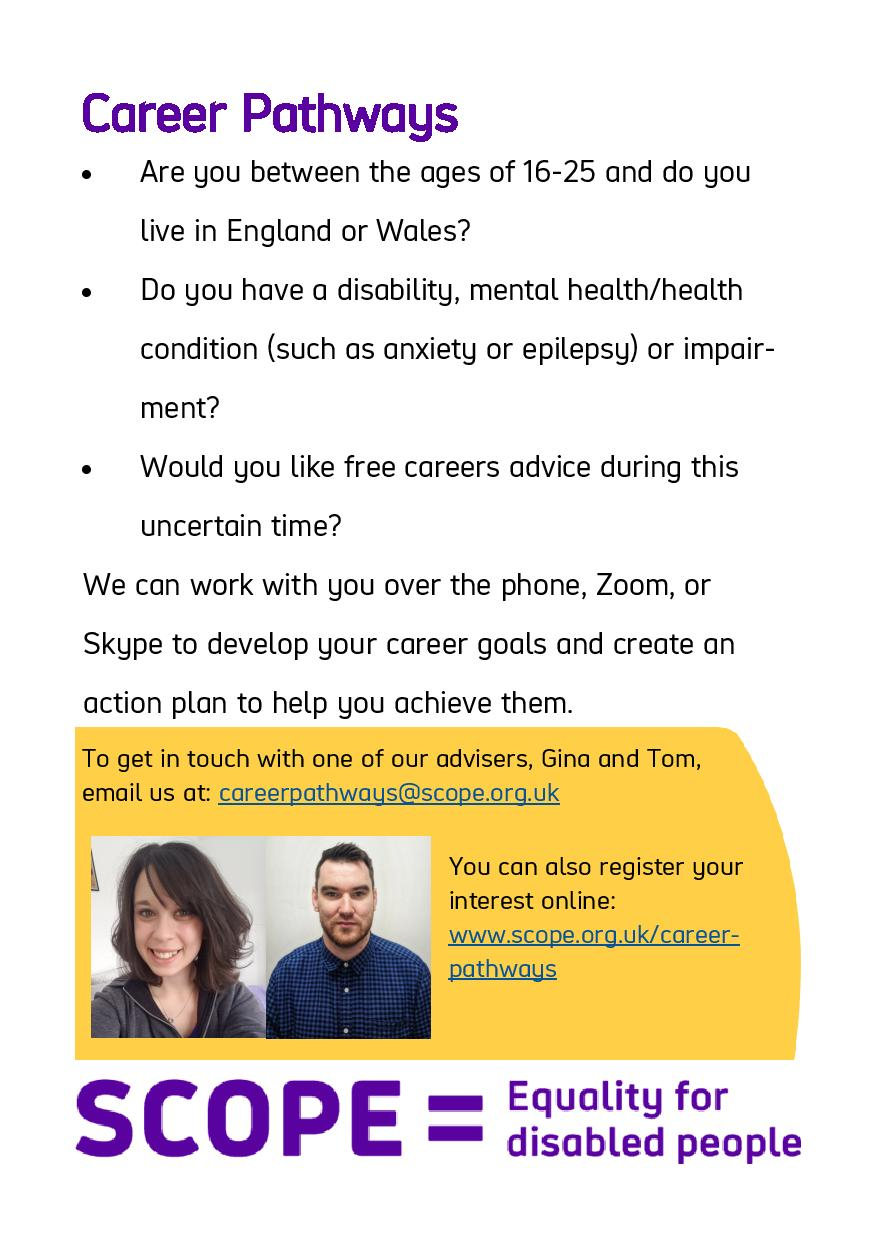 Flyer for Career Pathways    Are you between the ages of 16-25 and do you live in England or Wales?  Do you have a disability, mental health/health condition (such as anxiety or epilepsy) or impairment?  Would you like free careers advice during this uncertain time?    We can work with you over the phone, Zoom, or Skype to develop your career goals and create an action plan to help you achieve them.    To get in touch with one of our advisers, Gina and Tom, email us at: careerpathways@scope.org.uk  You can also register your interest online: www.scope.org.uk/career-pathways