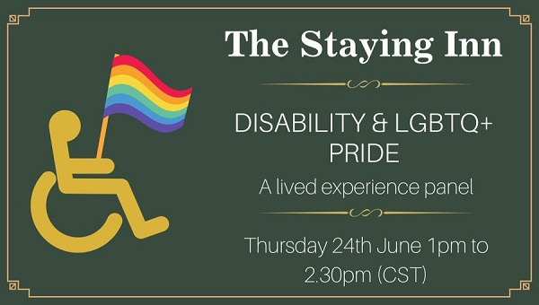 Wheelchair icon holding pride flag alongside text reading The Staying Inn Disability  LGBTQ Pride A lived experience panel Thursday 24 June 1pm to 230pm CST
