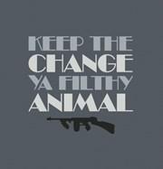 Keepthechangeyoufilthyanimal