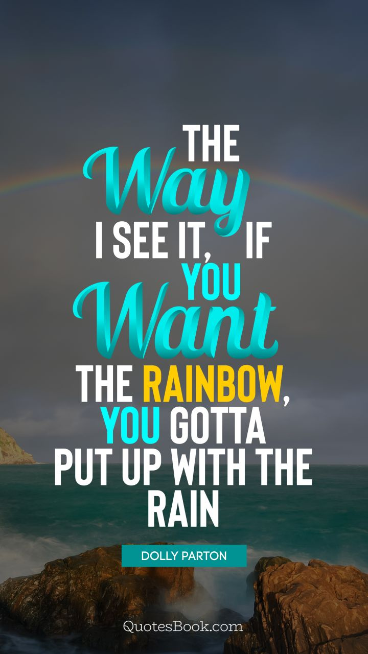 inspirational-quote-the-way-i-see-it-if-you-want-the-rainbow-you-gotta-put-up-5892.jpg