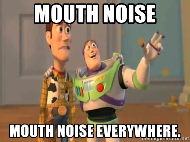 mouth-noise-mouth-noise-everywhere.jpeg